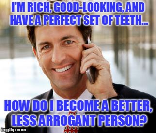 Arrogant Rich Man |  I'M RICH, GOOD-LOOKING, AND HAVE A PERFECT SET OF TEETH... HOW DO I BECOME A BETTER, LESS ARROGANT PERSON? | image tagged in memes,arrogant rich man | made w/ Imgflip meme maker