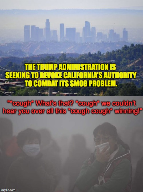 "The Desolation of Smog | THE TRUMP ADMINISTRATION IS SEEKING TO REVOKE CALIFORNIA'S AUTHORITY TO COMBAT ITS SMOG PROBLEM. ""*cough* What's that? *cough* we couldn't h 