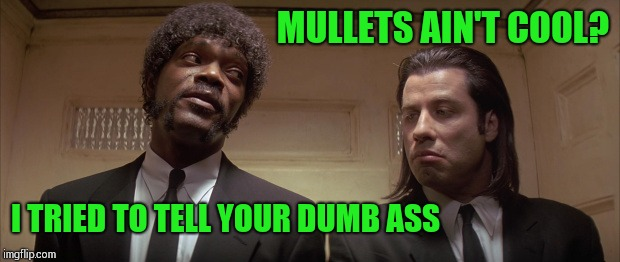 MULLETS AIN'T COOL? I TRIED TO TELL YOUR DUMB ASS | made w/ Imgflip meme maker