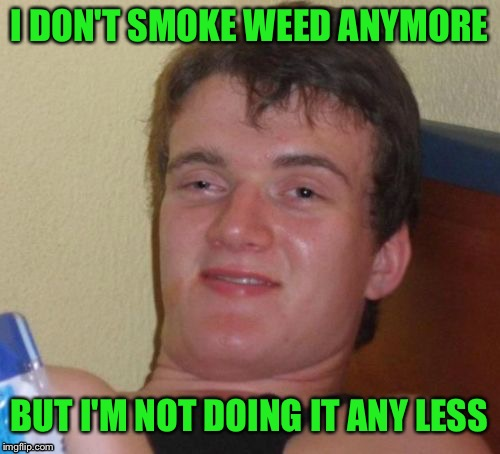 10 Guy's Awesome Puns | I DON'T SMOKE WEED ANYMORE BUT I'M NOT DOING IT ANY LESS | image tagged in memes,10 guy,weed,puns,funny,smoke | made w/ Imgflip meme maker