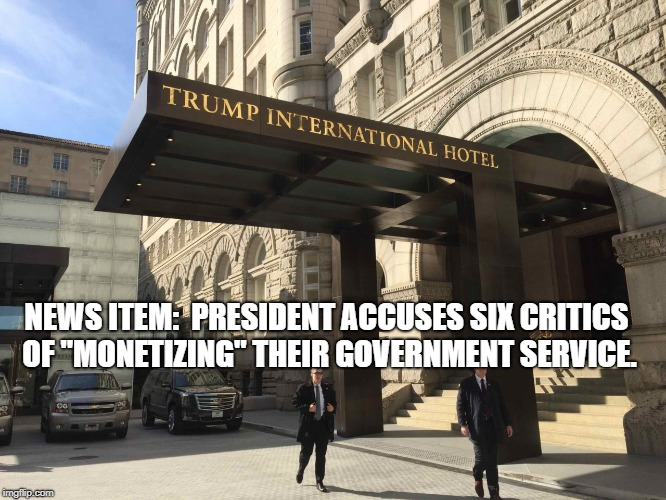 "Trump Monetizes Government Service | NEWS ITEM:  PRESIDENT ACCUSES SIX CRITICS OF ""MONETIZING"" THEIR GOVERNMENT SERVICE. 