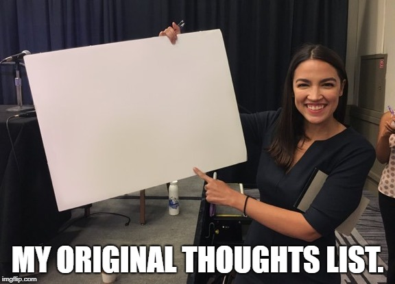 Ocasio Cortez Whiteboard | MY ORIGINAL THOUGHTS LIST. | image tagged in ocasio cortez whiteboard | made w/ Imgflip meme maker