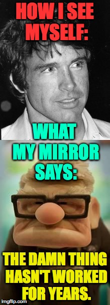 My driver's license is broke, too. | HOW I SEE MYSELF: THE DAMN THING HASN'T WORKED FOR YEARS. WHAT MY MIRROR SAYS: | image tagged in memes,warren beatty,up old man | made w/ Imgflip meme maker