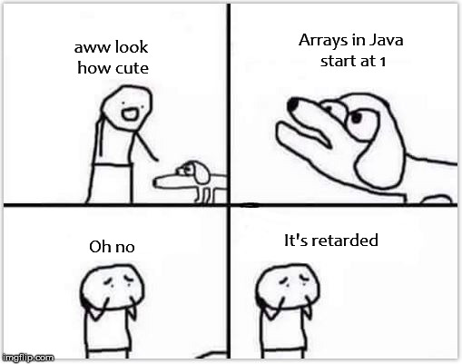 Arrays in Java... | aww look how cute Arrays in Java start at 1 Oh no It's retarded | image tagged in java,programming,oh no it's retarded,memes | made w/ Imgflip meme maker