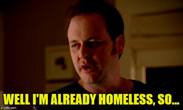 Jake from state farm | WELL I'M ALREADY HOMELESS, SO... | image tagged in jake from state farm | made w/ Imgflip meme maker