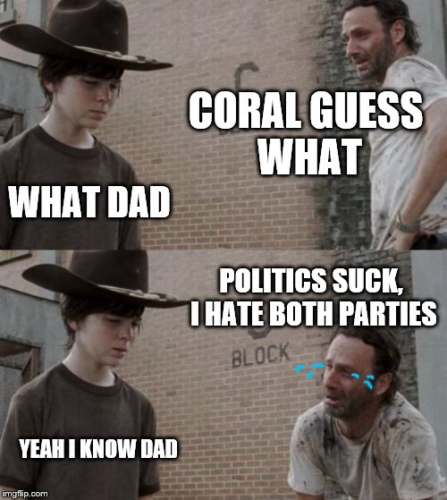 just gonna sit this one right here | CORAL GUESS WHAT WHAT DAD POLITICS SUCK, I HATE BOTH PARTIES YEAH I KNOW DAD | image tagged in memes,rick and carl | made w/ Imgflip meme maker