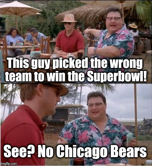 See Nobody Cares Meme | This guy picked the wrong team to win the Superbowl! See? No Chicago Bears | image tagged in memes,see nobody cares | made w/ Imgflip meme maker