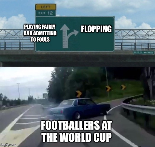 Upvote if you agree with the flopiness! | PLAYING FAIRLY AND ADMITTING TO FOULS FLOPPING FOOTBALLERS AT THE WORLD CUP | image tagged in memes,left exit 12 off ramp,flop,football,world cup,neymar | made w/ Imgflip meme maker