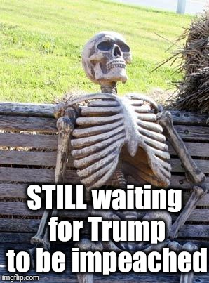 I'm starting to think it's just not gonna happen | STILL waiting for Trump to be impeached | image tagged in memes,waiting skeleton | made w/ Imgflip meme maker