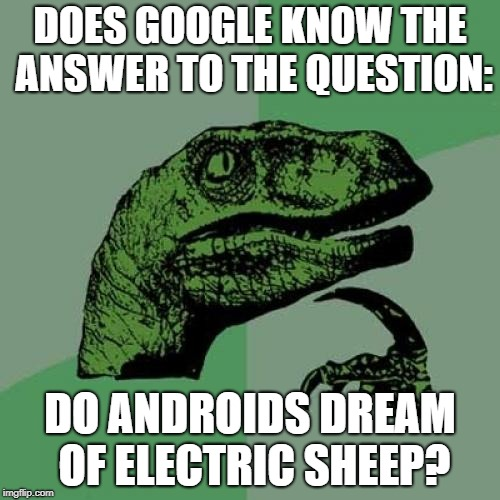 Androids, Coral... | DOES GOOGLE KNOW THE ANSWER TO THE QUESTION: DO ANDROIDS DREAM OF ELECTRIC SHEEP? | image tagged in memes,philosoraptor | made w/ Imgflip meme maker