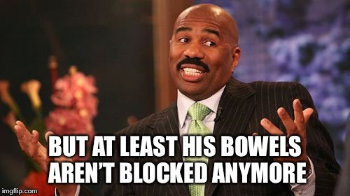 Steve Harvey Meme | BUT AT LEAST HIS BOWELS AREN'T BLOCKED ANYMORE | image tagged in memes,steve harvey | made w/ Imgflip meme maker