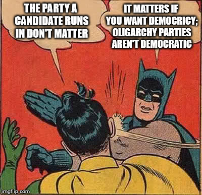 The Dem and Rep parties are Oligarchical  | THE PARTY A CANDIDATE RUNS IN DON'T MATTER IT MATTERS IF YOU WANT DEMOCRICY; OLIGARCHY PARTIES AREN'T DEMOCRATIC | image tagged in memes,batman slapping robin,politics,oligarchy | made w/ Imgflip meme maker