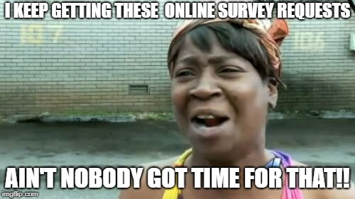 Aint Nobody Got Time For That Meme | I KEEP GETTING THESE  ONLINE SURVEY REQUESTS AIN'T NOBODY GOT TIME FOR THAT!! | image tagged in memes,aint nobody got time for that | made w/ Imgflip meme maker