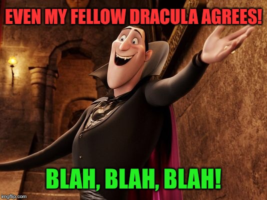 EVEN MY FELLOW DRACULA AGREES! BLAH, BLAH, BLAH! | made w/ Imgflip meme maker