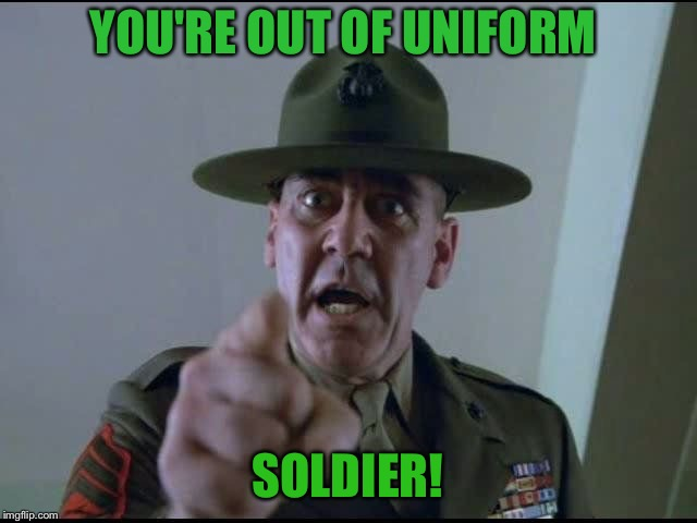 sargent hartman | YOU'RE OUT OF UNIFORM SOLDIER! | image tagged in sargent hartman | made w/ Imgflip meme maker