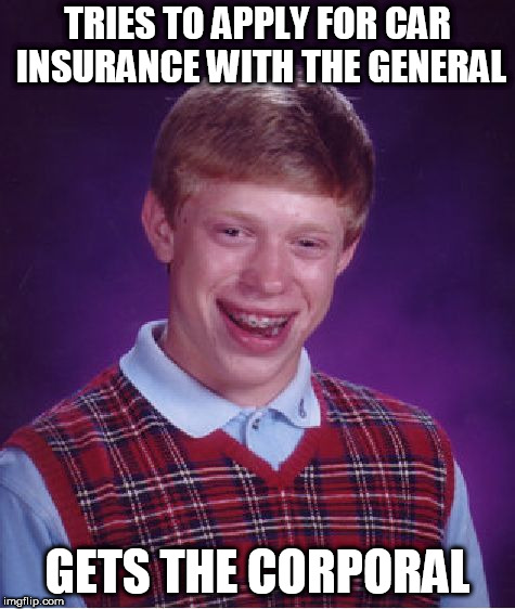 Bad Luck Brian Meme | TRIES TO APPLY FOR CAR INSURANCE WITH THE GENERAL GETS THE CORPORAL | image tagged in memes,bad luck brian | made w/ Imgflip meme maker