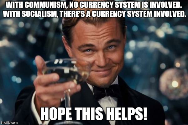 Leonardo Dicaprio Cheers Meme | WITH COMMUNISM, NO CURRENCY SYSTEM IS INVOLVED. WITH SOCIALISM, THERE'S A CURRENCY SYSTEM INVOLVED. HOPE THIS HELPS! | image tagged in memes,leonardo dicaprio cheers | made w/ Imgflip meme maker