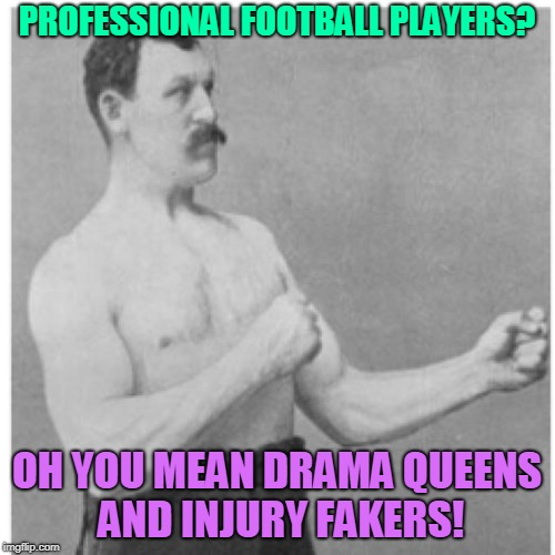 Overly Manly Man Meme | PROFESSIONAL FOOTBALL PLAYERS? OH YOU MEAN DRAMA QUEENS AND INJURY FAKERS! | image tagged in memes,overly manly man | made w/ Imgflip meme maker