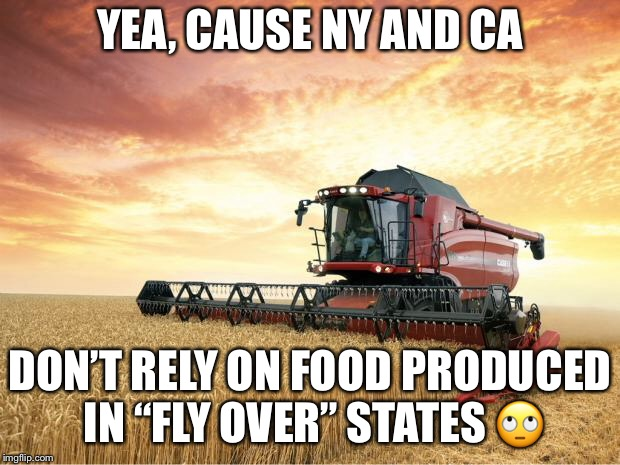 "Harvest | YEA, CAUSE NY AND CA DON'T RELY ON FOOD PRODUCED IN ""FLY OVER"" STATES  