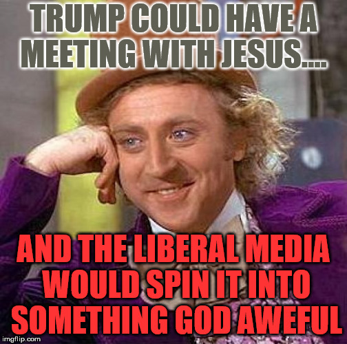 Creepy Condescending Wonka Meme | TRUMP COULD HAVE A MEETING WITH JESUS.... AND THE LIBERAL MEDIA WOULD SPIN IT INTO SOMETHING GOD AWEFUL | image tagged in memes,creepy condescending wonka | made w/ Imgflip meme maker