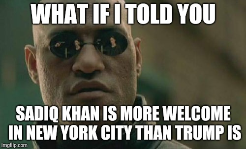 Matrix Morpheus Meme | WHAT IF I TOLD YOU SADIQ KHAN IS MORE WELCOME IN NEW YORK CITY THAN TRUMP IS | image tagged in memes,matrix morpheus | made w/ Imgflip meme maker