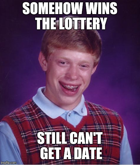 Bad Luck Brian Meme | SOMEHOW WINS THE LOTTERY STILL CAN'T GET A DATE | image tagged in memes,bad luck brian | made w/ Imgflip meme maker