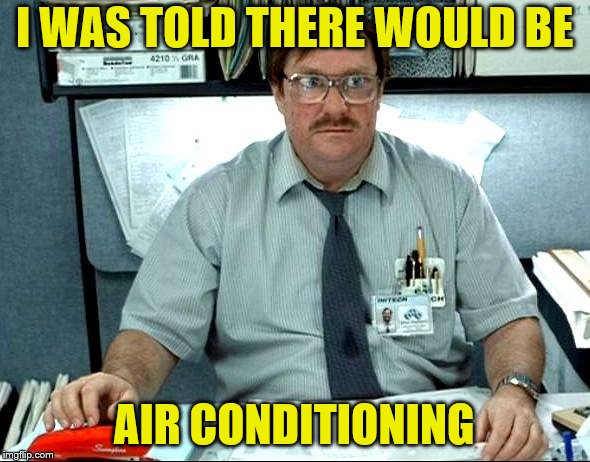 I Was Told There Would Be Meme | I WAS TOLD THERE WOULD BE AIR CONDITIONING | image tagged in memes,i was told there would be | made w/ Imgflip meme maker