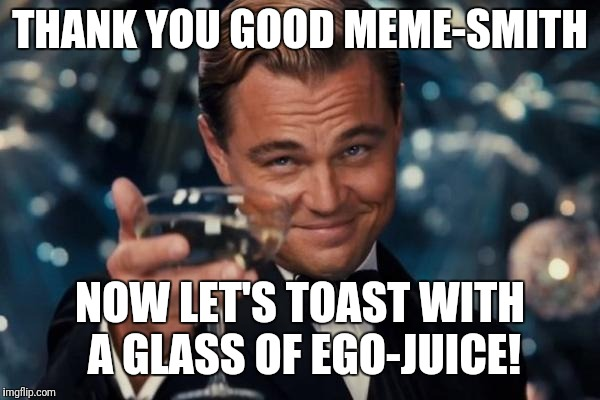Leonardo Dicaprio Cheers Meme | THANK YOU GOOD MEME-SMITH NOW LET'S TOAST WITH A GLASS OF EGO-JUICE! | image tagged in memes,leonardo dicaprio cheers | made w/ Imgflip meme maker