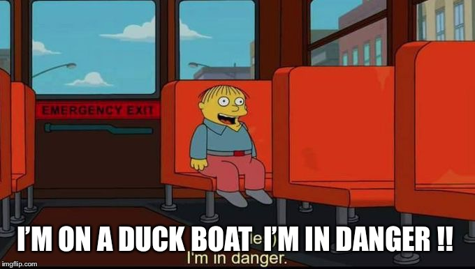 im in danger | I'M ON A DUCK BOAT  I'M IN DANGER !! | image tagged in im in danger | made w/ Imgflip meme maker