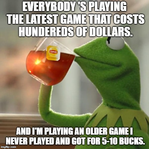 Me gaming today | EVERYBODY 'S PLAYING THE LATEST GAME THAT COSTS HUNDEREDS OF DOLLARS. AND I'M PLAYING AN OLDER GAME I NEVER PLAYED AND GOT FOR 5-10 BUCKS. | image tagged in memes,but thats none of my business,kermit the frog,video games,money | made w/ Imgflip meme maker