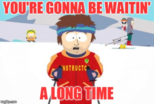 Super Cool Ski Instructor Meme | YOU'RE GONNA BE WAITIN' A LONG TIME | image tagged in memes,super cool ski instructor | made w/ Imgflip meme maker