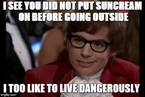 I Too Like To Live Dangerously | I SEE YOU DID NOT PUT SUNCREAM ON BEFORE GOING OUTSIDE I TOO LIKE TO LIVE DANGEROUSLY | image tagged in memes,i too like to live dangerously | made w/ Imgflip meme maker
