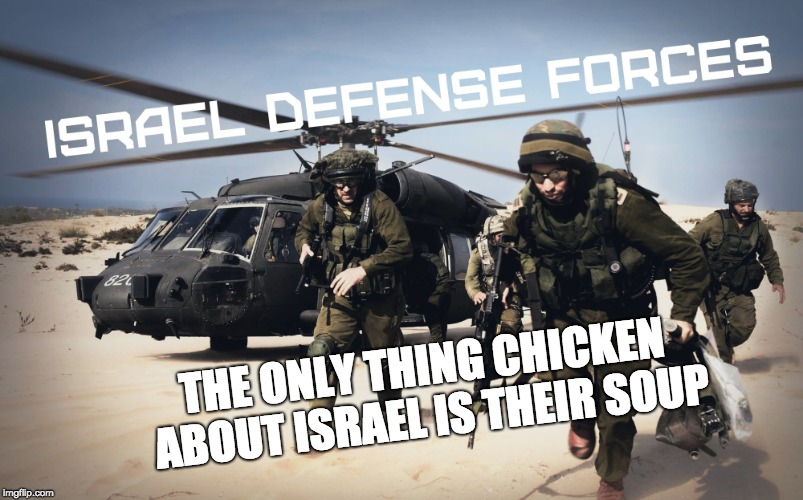 Keeping the Peace | THE ONLY THING CHICKEN ABOUT ISRAEL IS THEIR SOUP | image tagged in idf,israel,anti terrorist,jews,chicken week | made w/ Imgflip meme maker