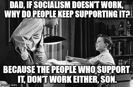 Facts don't care about feelings. | DAD, IF SOCIALISM DOESN'T WORK, WHY DO PEOPLE KEEP SUPPORTING IT? BECAUSE THE PEOPLE WHO SUPPORT IT, DON'T WORK EITHER, SON. | image tagged in father son | made w/ Imgflip meme maker