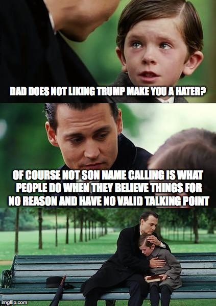 Finding Neverland Meme | DAD DOES NOT LIKING TRUMP MAKE YOU A HATER? OF COURSE NOT SON NAME CALLING IS WHAT PEOPLE DO WHEN THEY BELIEVE THINGS FOR NO REASON AND HAVE | image tagged in memes,finding neverland | made w/ Imgflip meme maker