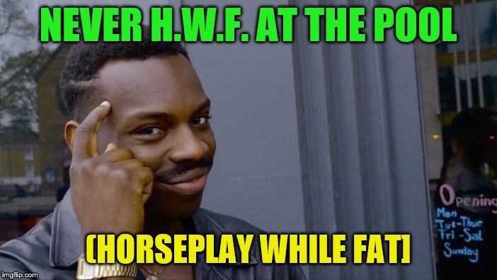 Roll Safe Think About It Meme | NEVER H.W.F. AT THE POOL (HORSEPLAY WHILE FAT] | image tagged in memes,roll safe think about it | made w/ Imgflip meme maker
