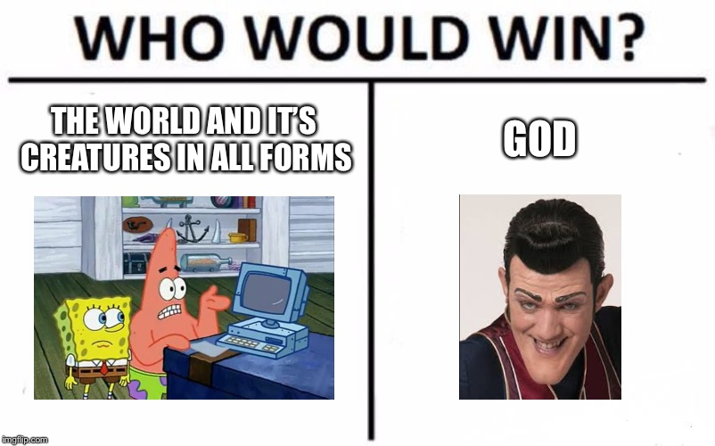 Who Would Win? | THE WORLD AND IT'S CREATURES IN ALL FORMS GOD | image tagged in memes,who would win,sponge bob,robbie rotten,funny,funny memes | made w/ Imgflip meme maker