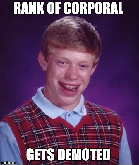 Bad Luck Brian Meme | RANK OF CORPORAL GETS DEMOTED | image tagged in memes,bad luck brian | made w/ Imgflip meme maker