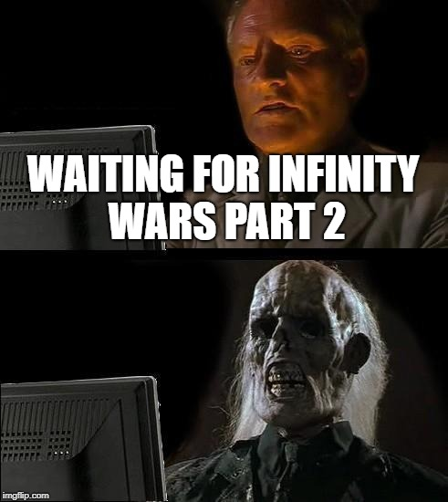 Ill Just Wait Here Meme | WAITING FOR INFINITY WARS PART 2 | image tagged in memes,ill just wait here | made w/ Imgflip meme maker