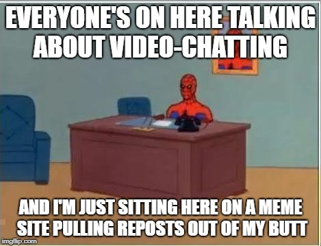 A slant on SpursFanFromAround's Meme | EVERYONE'S ON HERE TALKING ABOUT VIDEO-CHATTING AND I'M JUST SITTING HERE ON A MEME SITE PULLING REPOSTS OUT OF MY BUTT | image tagged in memes,spiderman computer desk,spiderman,imgflip users | made w/ Imgflip meme maker