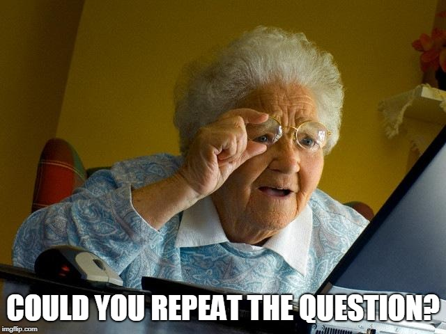 Grandma Finds The Internet Meme | COULD YOU REPEAT THE QUESTION? | image tagged in memes,grandma finds the internet | made w/ Imgflip meme maker