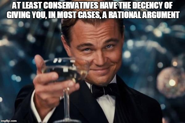 Leonardo Dicaprio Cheers Meme | AT LEAST CONSERVATIVES HAVE THE DECENCY OF GIVING YOU, IN MOST CASES, A RATIONAL ARGUMENT | image tagged in memes,leonardo dicaprio cheers | made w/ Imgflip meme maker