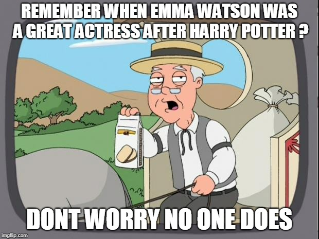she could ended  up as a great actress    but no she  rather goes SJW feminism  | REMEMBER WHEN EMMA WATSON WAS A GREAT ACTRESS AFTER HARRY POTTER ? DONT WORRY NO ONE DOES | image tagged in peperidge,emma watson | made w/ Imgflip meme maker