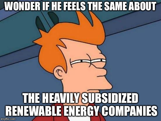 Futurama Fry Meme | WONDER IF HE FEELS THE SAME ABOUT THE HEAVILY SUBSIDIZED RENEWABLE ENERGY COMPANIES | image tagged in memes,futurama fry | made w/ Imgflip meme maker