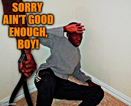 SORRY AIN'T GOOD ENOUGH, BOY! | made w/ Imgflip meme maker
