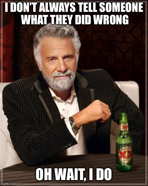 The Most Interesting Man In The World Meme | I DON'T ALWAYS TELL SOMEONE WHAT THEY DID WRONG OH WAIT, I DO | image tagged in memes,the most interesting man in the world | made w/ Imgflip meme maker