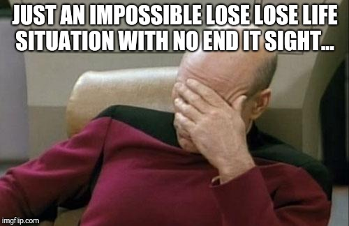 Captain Picard Facepalm Meme | JUST AN IMPOSSIBLE LOSE LOSE LIFE SITUATION WITH NO END IT SIGHT... | image tagged in memes,captain picard facepalm | made w/ Imgflip meme maker