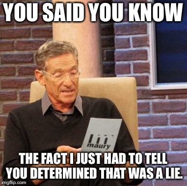 Maury Lie Detector Meme | YOU SAID YOU KNOW THE FACT I JUST HAD TO TELL YOU DETERMINED THAT WAS A LIE. | image tagged in memes,maury lie detector | made w/ Imgflip meme maker