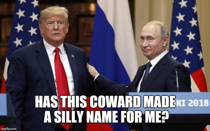Trump ever gave Putin a name? |  HAS THIS COWARD MADE A SILLY NAME FOR ME? | image tagged in trump russia,memes,trump putin,trump russia collusion,impeach trump,trump meme | made w/ Imgflip meme maker