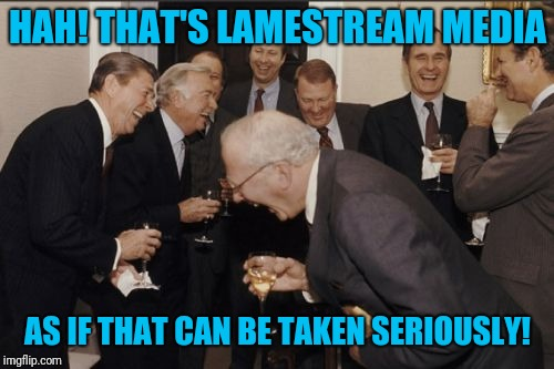 Laughing Men In Suits Meme | HAH! THAT'S LAMESTREAM MEDIA AS IF THAT CAN BE TAKEN SERIOUSLY! | image tagged in memes,laughing men in suits | made w/ Imgflip meme maker